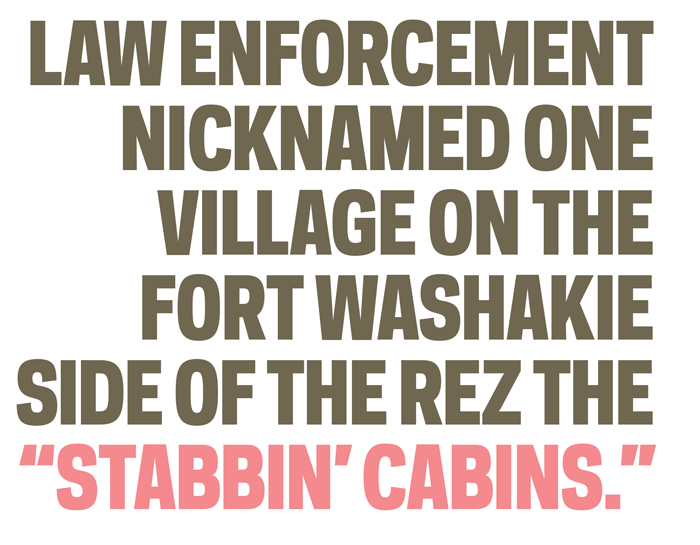 """law enforcement nicknamed one village on the Fort Washakie side of the rez the """"Stabbin' Cabins."""""""