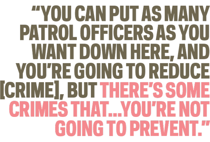 """""""You can put as many patrol officers as you want down here, and you're going to reduce [crime], but there's some crimes that...you're not going to prevent."""""""