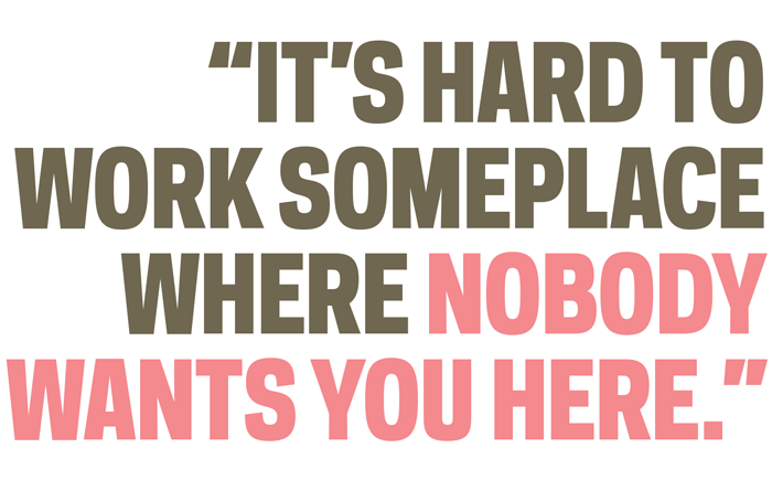 """""""it's hard to work someplace where nobody wants you here."""""""